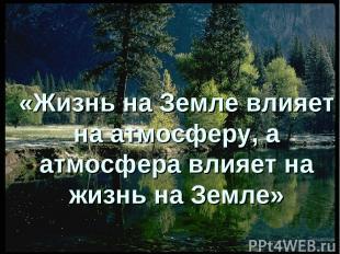 «Жизнь на Земле влияет на атмосферу, а атмосфера влияет на жизнь на Земле»