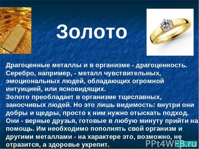 Драгоценные металлы и в организме - драгоценность. Серебро, например, - металл чувствительных, эмоциональных людей, обладающих огромной интуицией, или ясновидящих. Золото преобладает в организме тщеславных, заносчивых людей. Но это лишь видимость: в…