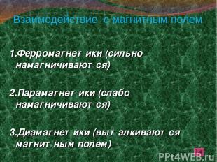 Взаимодействие с магнитным полем 1.Ферромагнетики (сильно намагничиваются) 2.Пар