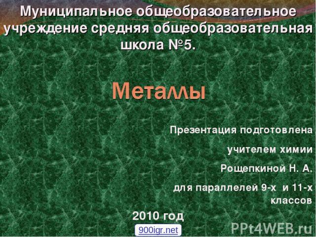 Муниципальное общеобразовательное учреждение средняя общеобразовательная школа №5. 2010 год Презентация подготовлена учителем химии Рощепкиной Н. А. для параллелей 9-х и 11-х классов 900igr.net