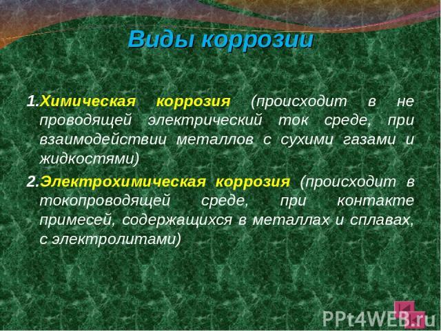 Виды коррозии 1.Химическая коррозия (происходит в не проводящей электрический ток среде, при взаимодействии металлов с сухими газами и жидкостями) 2.Электрохимическая коррозия (происходит в токопроводящей среде, при контакте примесей, содержащихся в…