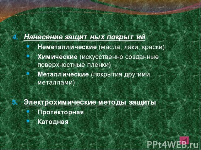Нанесение защитных покрытий Неметаллические (масла, лаки, краски) Химические (искусственно созданные поверхностные плёнки) Металлические (покрытия другими металлами) Электрохимические методы защиты Протекторная Катодная