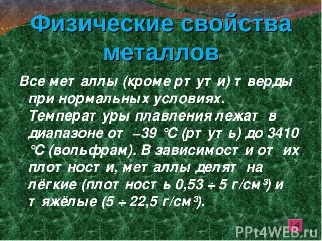 Физические свойства металлов Все металлы (кроме ртути) тверды при нормальных условиях. Температуры плавления лежат в диапазоне от −39 °C (ртуть) до 3410 °C (вольфрам). В зависимости от их плотности, металлы делят на лёгкие (плотность 0,53 ÷ 5 г/см³)…