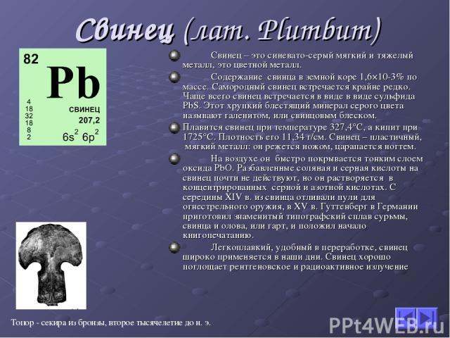 Свинец (лат. Plumbum) Свинец – это синевато-серый мягкий и тяжелый металл, это цветной металл. Содержание свинца в земной коре 1,6×10-3% по массе. Самородный свинец встречается крайне редко. Чаще всего свинец встречается в виде в виде сульфида PbS. …