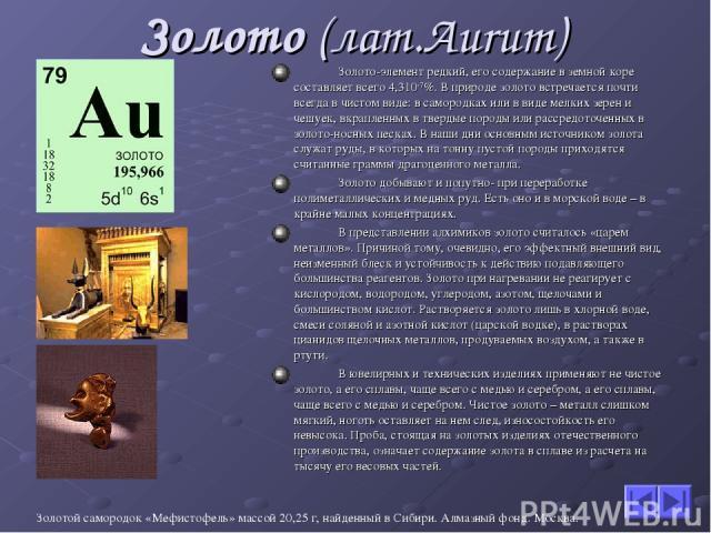 Золото (лат.Aurum) Золото-элемент редкий, его содержание в земной коре составляет всего 4,310-7%. В природе золото встречается почти всегда в чистом виде: в самородках или в виде мелких зерен и чешуек, вкрапленных в твердые породы или рассредоточенн…
