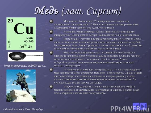 Медь (лат. Cuprum) Медь входит более чем в 170 минералов, из которых для промышленности важны лишь 17. Иногда встречается и самородная медь. Содержание меди в земной коре 4,7×10-3% по массе. Каменные глыбы пирамиды Хеопса были обработаны медным инст…