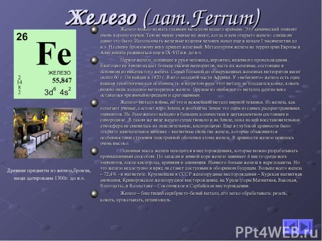Железо (лат.Ferrum) Железо можно назвать главным металлом нашего времени. Это химический элемент очень хорошо изучен. Тем не менее ученые не знают, когда и кем открыто железо: слишком давно это было. Использовать железные изделия человек начал еще в…