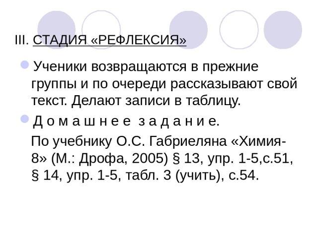 III. СТАДИЯ «РЕФЛЕКСИЯ» Ученики возвращаются в прежние группы и по очереди рассказывают свой текст. Делают записи в таблицу. Д о м а ш н е е з а д а н и е. По учебнику О.С. Габриеляна «Химия-8» (М.: Дрофа, 2005) § 13, упр. 1-5,с.51, § 14, упр. 1-5,…