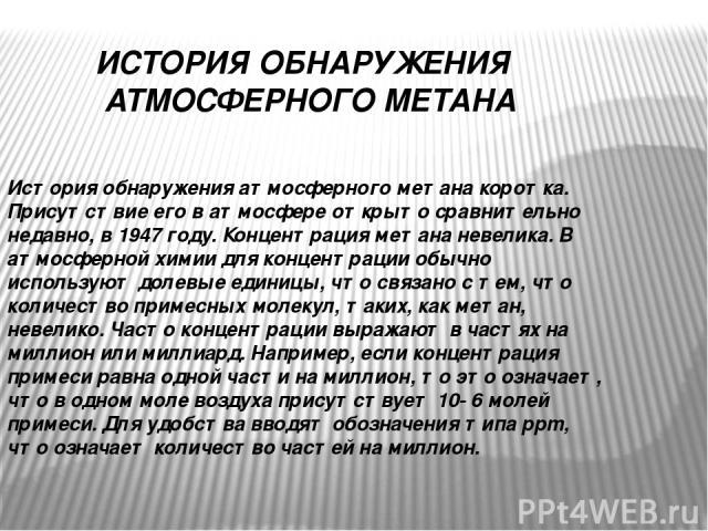 ИСТОРИЯ ОБНАРУЖЕНИЯ АТМОСФЕРНОГО МЕТАНА История обнаружения атмосферного метана коротка. Присутствие его в атмосфере открыто сравнительно недавно, в 1947 году. Концентрация метана невелика. В атмосферной химии для концентрации обычно используют доле…