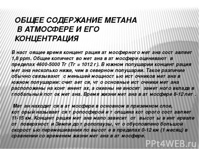 ОБЩЕЕ СОДЕРЖАНИЕ МЕТАНА В АТМОСФЕРЕ И ЕГО КОНЦЕНТРАЦИЯ В настоящее время концентрация атмосферного метана составляет 1,8 ppm. Общее количество метана в атмосфере оценивают в пределах 4600-5000 Тг (Тг = 1012 г). В южном полушарии концентрация метана …