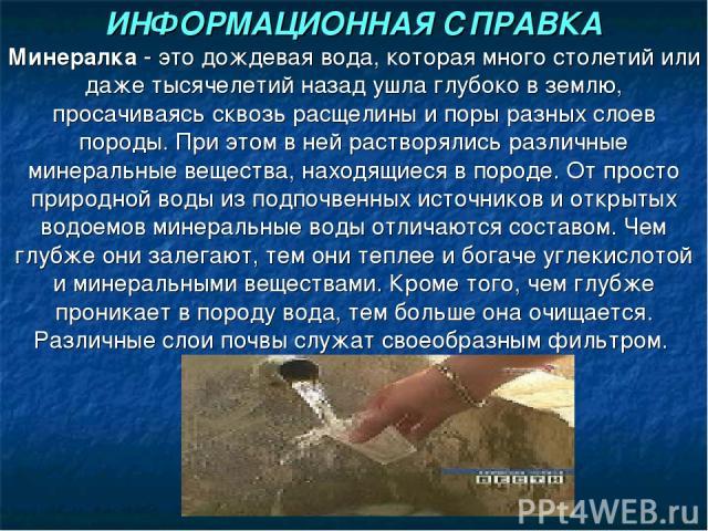 ИНФОРМАЦИОННАЯ СПРАВКА Минералка - это дождевая вода, которая много столетий или даже тысячелетий назад ушла глубоко в землю, просачиваясь сквозь расщелины и поры разных слоев породы. При этом в ней растворялись различные минеральные вещества, наход…