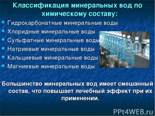Классификация минеральных вод по химическому составу: Гидрокарбонатные минеральные воды Хлоридные минеральные воды Сульфатные минеральные воды Натриевые минеральные воды Кальциевые минеральные воды Магниевые минеральные воды Большинство минеральных …