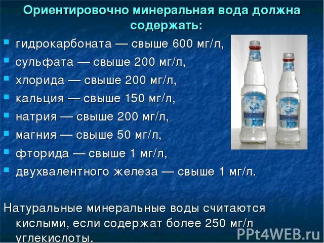 Ориентировочно минеральная вода должна содержать: гидрокарбоната— свыше 600 мг/л, сульфата— свыше 200 мг/л, хлорида— свыше 200 мг/л, кальция— свыше 150 мг/л, натрия— свыше 200 мг/л, магния— свыше 50мг/л, фторида— свыше 1мг/л, двухвалентного…