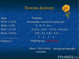 Помощь фермеру Дано: Решение: W(N) = 12,2% Отношение элементов в веществе W(Н) =