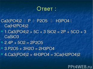 Ответ : Ca3(PO4)2 P P2O5 H3PO4 Ca(H2PO4)2 1.Ca3(PO4)2 + 5C + 3 SiO2 = 2P + 5CO +