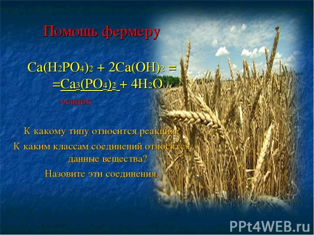 Помощь фермеру Са(Н2РО4)2 + 2Са(ОН)2 = =Са3(РО4)2 + 4Н2О осадок К какому типу относится реакция? К каким классам соединений относятся данные вещества? Назовите эти соединения.