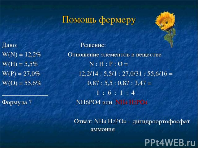 Помощь фермеру Дано: Решение: W(N) = 12,2% Отношение элементов в веществе W(Н) = 5,5% N : Н : Р : О = W(Р) = 27,0% 12,2/14 : 5,5/1 : 27,0/31 : 55,6/16 = W(О) = 55,6% 0,87 : 5,5 : 0,87 : 3,47 = ______________ 1 : 6 : 1 : 4 Формула ? NН6РО4 или NН4 Н2…