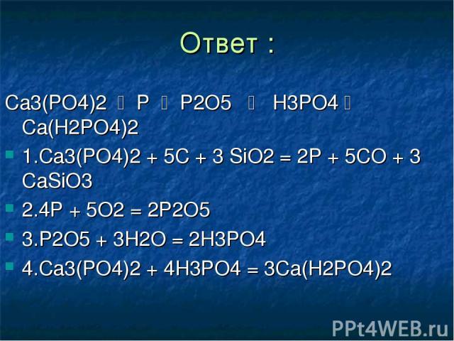 Ответ : Ca3(PO4)2 P P2O5 H3PO4 Ca(H2PO4)2 1.Ca3(PO4)2 + 5C + 3 SiO2 = 2P + 5CO + 3 CaSiO3 2.4P + 5O2 = 2P2O5 3.P2O5 + 3H2O = 2H3PO4 4.Ca3(PO4)2 + 4H3PO4 = 3Ca(H2PO4)2