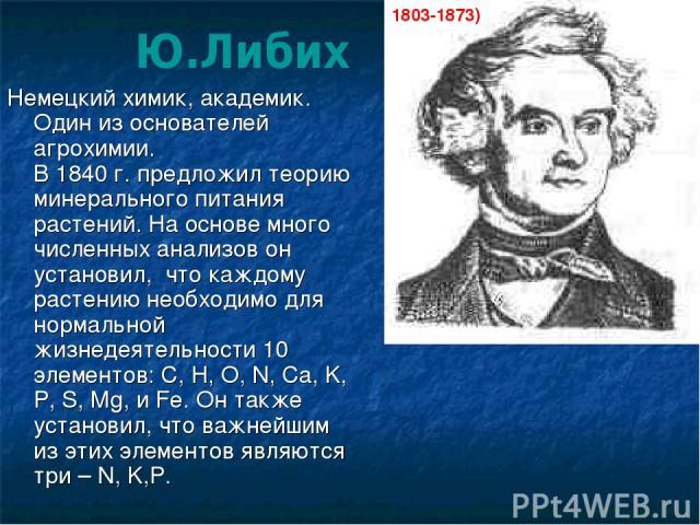 Немецкий химик, академик. Один из основателей агрохимии. В 1840 г. предложил теорию минерального питания растений. На основе много численных анализов он установил, что каждому растению необходимо для нормальной жизнедеятельности 10 элементов: C, H, …