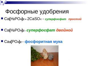 Фосфорные удобрения Сa(Н2РО4)2 + 2СaSO4 - суперфосфат простой Сa(Н2РО4)2 - супер
