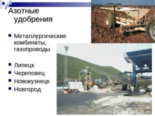 Азотные удобрения Металлургические комбинаты, газопроводы Липецк Череповец Новок