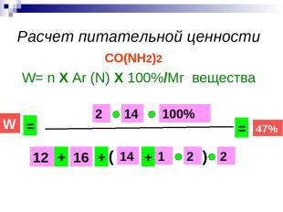 Расчет питательной ценности CO(NH2)2 W= n Х Ar (N) Х 100%/Mr вещества 14 16 12 1