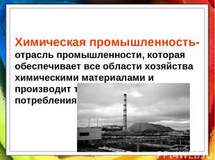 Химическая промышленность- отрасль промышленности, которая обеспечивает все обла