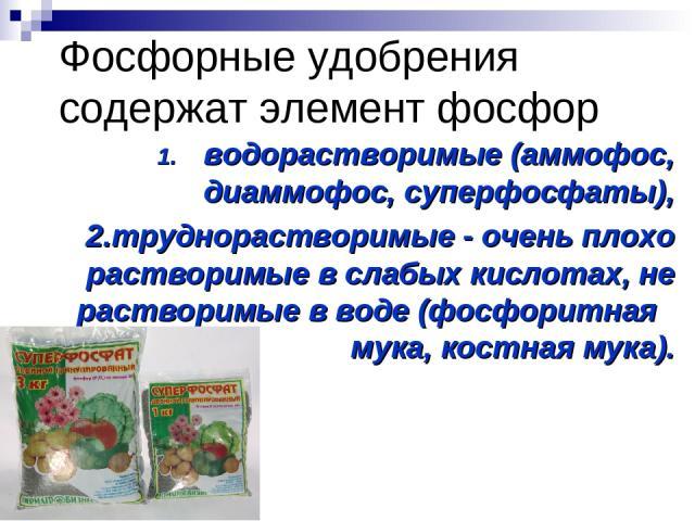 Фосфорные удобрения содержат элемент фосфор водорастворимые (аммофос, диаммофос, суперфосфаты), 2.труднорастворимые - очень плохо растворимые в слабых кислотах, не растворимые в воде (фосфоритная мука, костная мука).