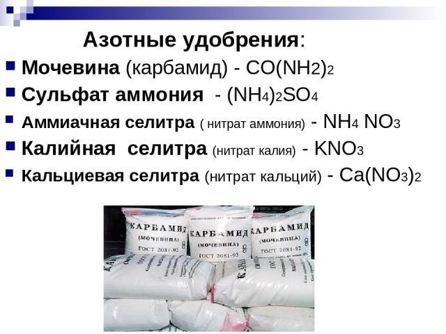 Азотные удобрения: Мочевина (карбамид) - CO(NH2)2 Сульфат аммония - (NH4)2SO4 Аммиачная селитра ( нитрат аммония) - NH4 NO3 Калийная селитра (нитрат калия) - KNO3 Кальциевая селитра (нитрат кальций) - Ca(NO3)2