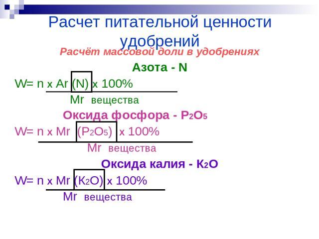 Расчет питательной ценности удобрений Расчёт массовой доли в удобрениях Азота - N W= n Х Ar (N) Х 100% Mr вещества Оксида фосфора - P2O5 W= n Х Mr (P2O5) Х 100% Mr вещества Оксида калия - К2О W= n Х Mr (К2О) Х 100% Mr вещества