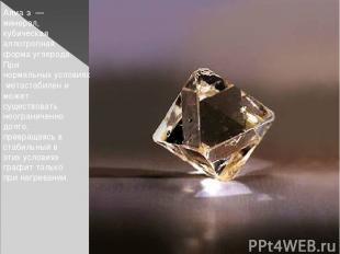 Алма з — минерал, кубическая аллотропная форма углерода. При нормальных условия