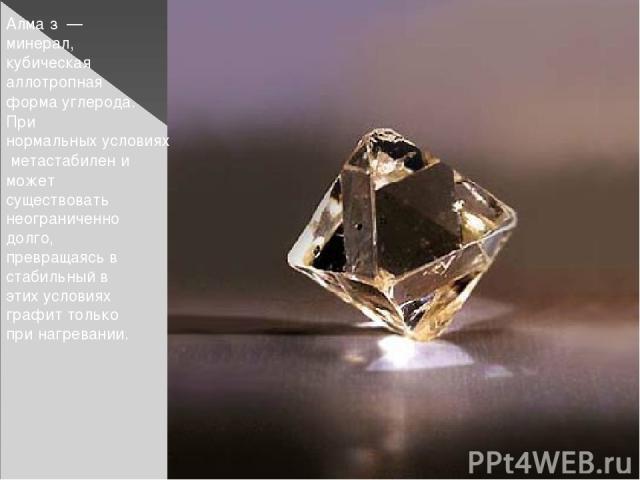 Алма з — минерал, кубическая аллотропная форма углерода. При нормальных условиях метастабилен и может существовать неограниченно долго, превращаясь в стабильный в этих условиях графит только при нагревании.