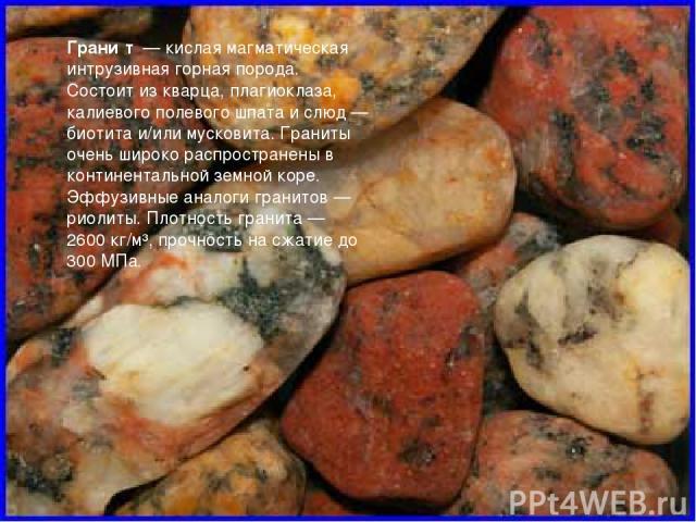 Грани т — кислая магматическая интрузивная горная порода. Состоит из кварца, плагиоклаза, калиевого полевого шпата и слюд— биотита и/или мусковита. Граниты очень широко распространены в континентальной земной коре. Эффузивные аналоги гранитов— ри…