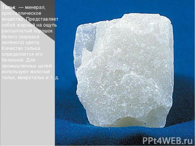 Тальк— минерал, кристаллическое вещество. Представляет собой жирный на ощупь рассыпчатый порошок белого (изредка зелёного) цвета. Качество талька определяется его белизной. Для промышленных целей используют молотый тальк, микротальк ит.д.