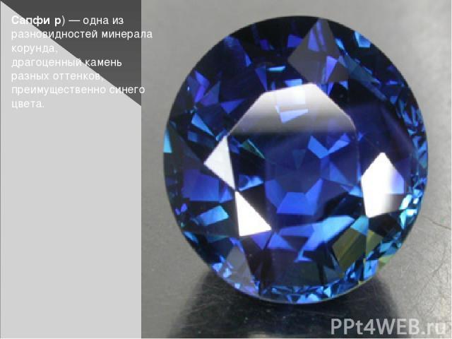 Сапфи р)— одна из разновидностей минерала корунда, драгоценный камень разных оттенков, преимущественно синего цвета.