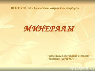 МИНЕРАЛЫ Презентация составлена учителем географии Бауэр О.Н. КГБ ОУ КШИ «Ачинск