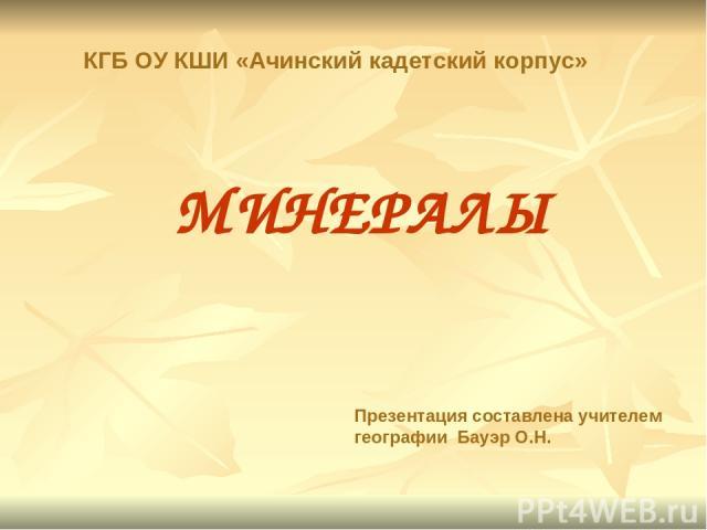 МИНЕРАЛЫ Презентация составлена учителем географии Бауэр О.Н. КГБ ОУ КШИ «Ачинский кадетский корпус»