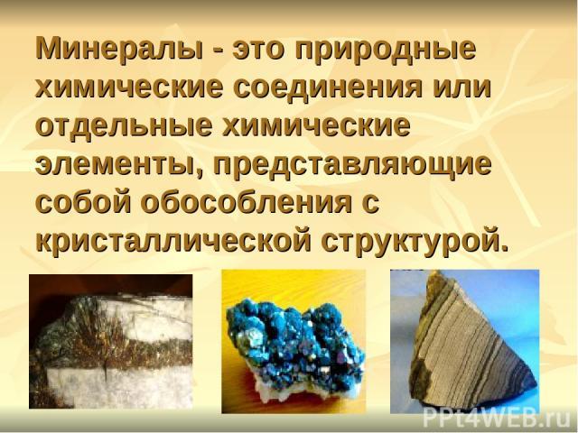 Минералы - это природные химические соединения или отдельные химические элементы, представляющие собой обособления с кристаллической структурой.