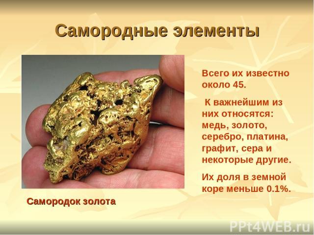 Самородные элементы Самородок золота Всего их известно около 45. К важнейшим из них относятся: медь, золото, серебро, платина, графит, сера и некоторые другие. Их доля в земной коре меньше 0.1%.