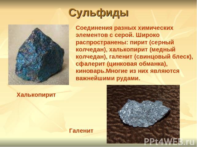 Сульфиды Халькопирит Галенит Соединения разных химических элементов с серой. Широко распространены: пирит (серный колчедан), халькопирит (медный колчедан), галенит (свинцовый блеск), сфалерит (цинковая обманка), киноварь.Многие из них являются важне…