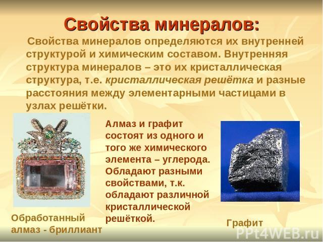Свойства минералов: Свойства минералов определяются их внутренней структурой и химическим составом. Внутренняя структура минералов – это их кристаллическая структура, т.е. кристаллическая решётка и разные расстояния между элементарными частицами в у…