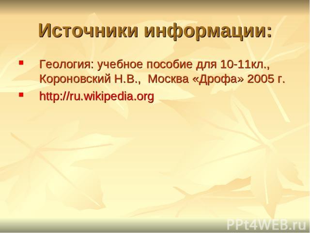 Источники информации: Геология: учебное пособие для 10-11кл., Короновский Н.В., Москва «Дрофа» 2005 г. http://ru.wikipedia.org