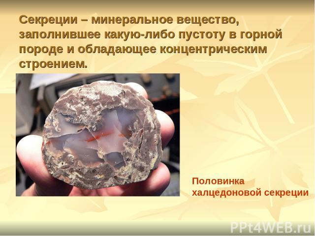 Секреции – минеральное вещество, заполнившее какую-либо пустоту в горной породе и обладающее концентрическим строением. Половинка халцедоновой секреции