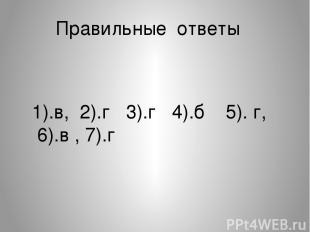 Правильные ответы 1).в, 2).г 3).г 4).б 5). г, 6).в , 7).г