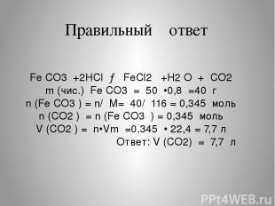 Правильный ответ Fe CO3 +2HCl → FeCl2 +H2 O + CO2 m (чис.) Fe CO3 = 50 •0,8 =40