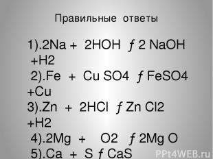 Правильные ответы 1).2Na + 2HOH →2 NaOH +H2 2).Fe + Cu SO4 →FeSO4 +Cu 3).Zn + 2H