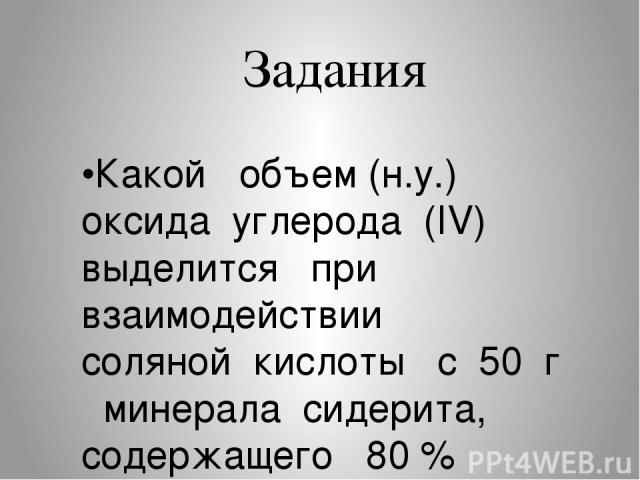 Задания •Какой объем (н.у.) оксида углерода (IV) выделится при взаимодействии соляной кислоты с 50 г минерала сидерита, содержащего 80 % FeCO3 ? • Fe → FeSO4 → Fe(OH)2 → → Fe (OH)3 → FeCl3