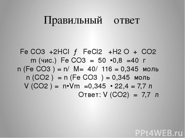 Правильный ответ Fe CO3 +2HCl → FeCl2 +H2 O + CO2 m (чис.) Fe CO3 = 50 •0,8 =40 г n (Fe CO3 ) = n/ M= 40/ 116 = 0,345 моль n (CO2 ) = n (Fe CO3 ) = 0,345 моль V (CO2 ) = n•Vm =0,345 • 22,4 = 7,7 л Ответ: V (CO2) = 7,7 л