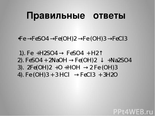 Правильные ответы •Fe →FeSO4 →Fe(OH)2 →Fe (OH)3 →FeCl3 1). Fe +H2SO4 → FeSO4 + H2↑ 2). FeSO4 + 2NaOH → Fe(OH)2 ↓ +Na2SO4 3). 2Fe(OH)2 +O +HOH → 2 Fe (OH)3 4). Fe (OH)3 + 3 HCl → FeCl3 + 3H2O