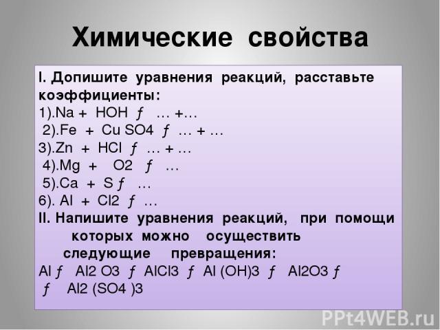 Химические свойства I. Допишите уравнения реакций, расставьте коэффициенты: 1).Na + HOH → … +… 2).Fe + Cu SO4 → … + … 3).Zn + HCl → … + … 4).Mg + O2 → … 5).Ca + S → … 6). Al + Cl2 → … II. Напишите уравнения реакций, при помощи которых можно осуществ…